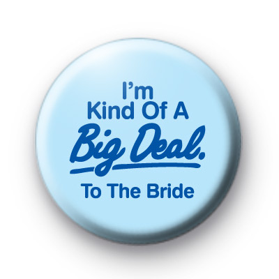 Im Kind of a BIG DEAL To The Bride badge