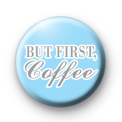 But First Coffee Badges
