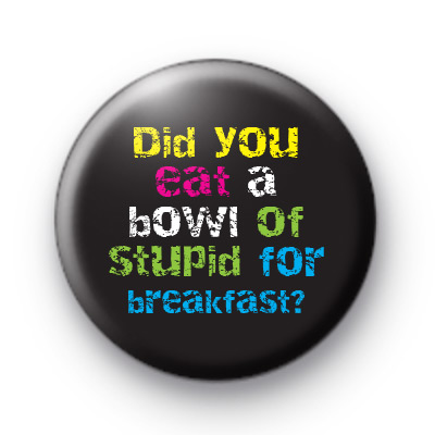 Did You Eat a Bowl Of Stupid badge
