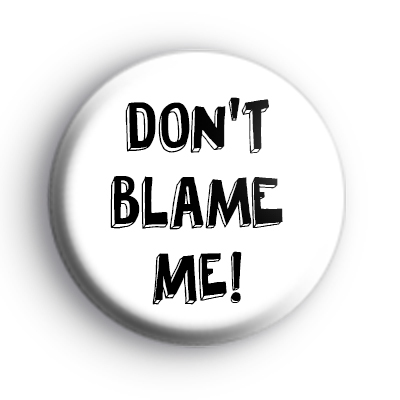 Do not blame me