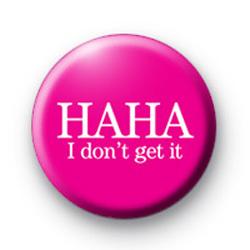 Ha Ha I Dont Get It Badge