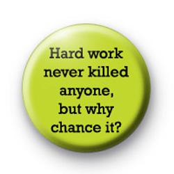 Hard work never killed anyone badges