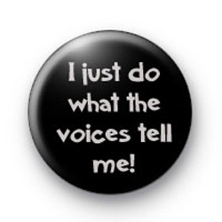 I just do what the voices tell me badges