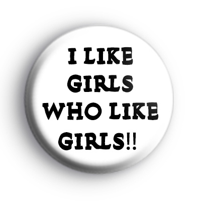 I Like Girls Who Like Girls Badge