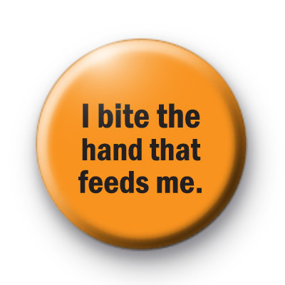I bite the hand that feeds Badges