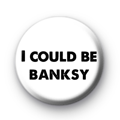 I could be Banksy Badge