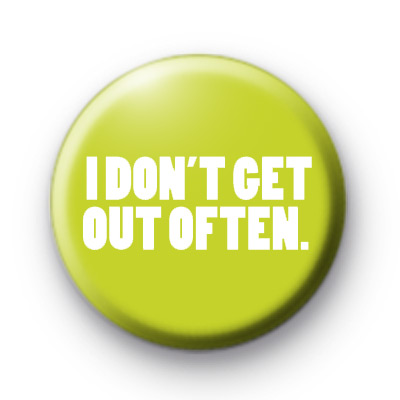 I Dont Get Out Often Badge