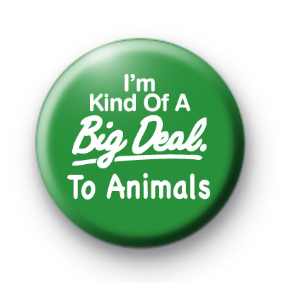I'm Kind of a Big Deal to the Animals Badge