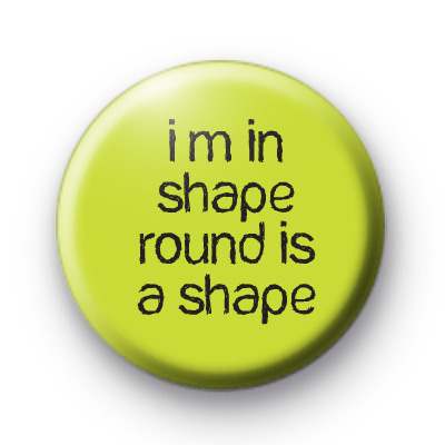I'm In Shape Round Is A Shape badge