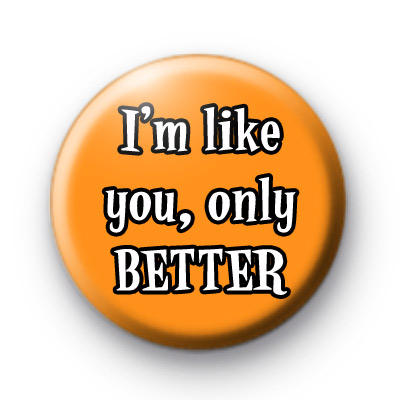 Im Like you, only BETTER Badge