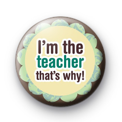Im The Teacher Thats Why Badge
