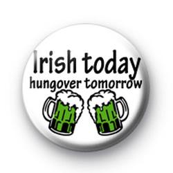 Irish today hungover tomorrow badges