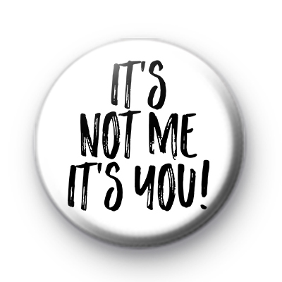 Its Not Me Its You Button Badge