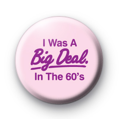 I was a big deal in the 60's Badge