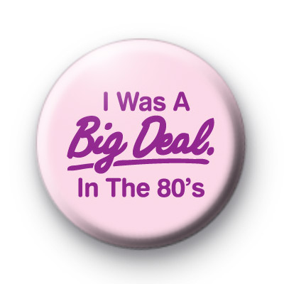 I was a big deal in the 1980s Badge