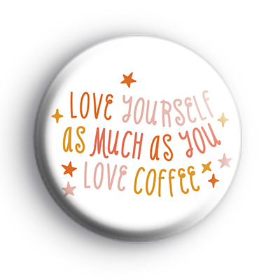 Love Yourself As Much As You Love Coffee Badge