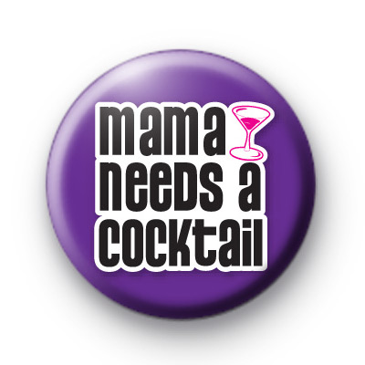 Mama Needs A Cocktail Booze Button Badge