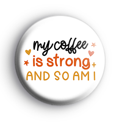My Coffee Is Strong and So am I Badge