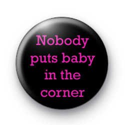 Nobody puts Baby in a corner dirty dancing Badges