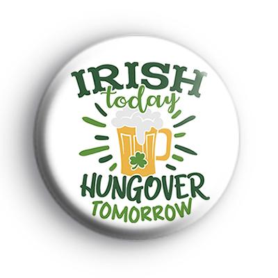 Irish Today Hungover Tomorrow Button Badge