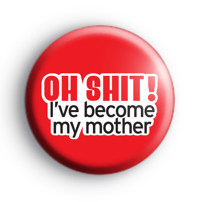 I've Become My Mother Badge