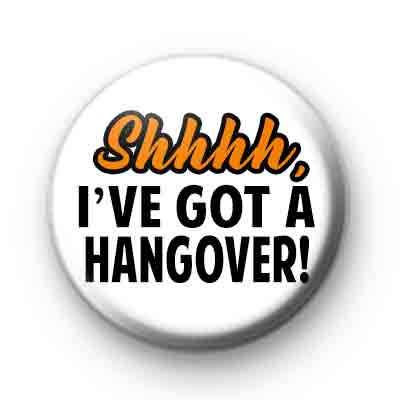 Shhhhh I've Got A Hangover badge