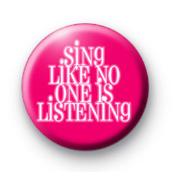 Sing like no one is listening badge