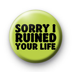 Sorry I ruined your LIFE Badges