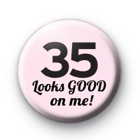 35 Looks GOOD On Me Birthday Badge