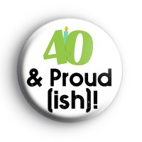 40 and Proud ish Badge