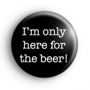 I'm Only Here For The Beer Badge
