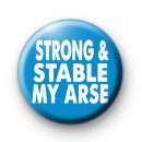 Strong and Stable My Arse Button Badge