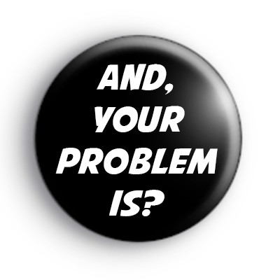 And Your Problem Is Badge