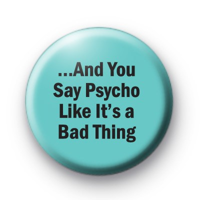 And you say Psycho badges