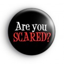 Are You SCARED Button Badge