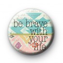 Be Brave With Your Life Badge