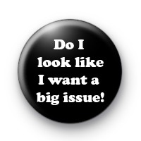 Do I Look Like I Want A Big Issue Badges