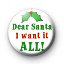 Dear Santa I Want It ALL Christmas Badge