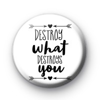 Destroy What Destroys You Button Badge