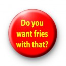 Do you want fries with that badges