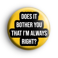 Does It Bother You That I'm Always Right Badge