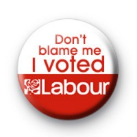 Dont Blame Me I Voted Labour Badge 2
