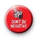 Don't Be Negative Pin Button Badge