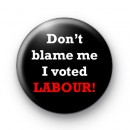 Dont Blame Me I Voted Labour Badge