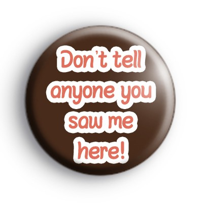 Don't Tell Anyone You Saw Me Here Badge