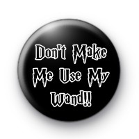 Dont Make Me Use My Wand Badge