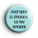 Everyone Is Entitled To My Opinion Badge