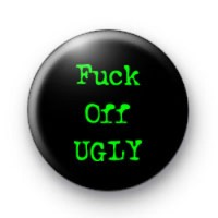Fuck Off Ugly Badges