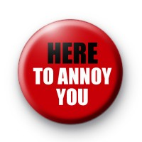 Here to annoy you button badge