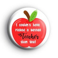 I Couldn't Have Picked a Better Teacher Than You Badge